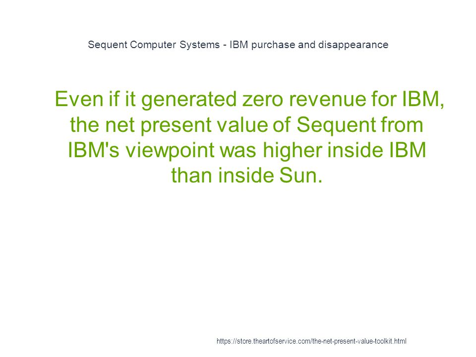 Sequent Computer Systems - IBM purchase and disappearance 1 Even if it generated zero revenue for IBM, the net present value of Sequent from IBM s viewpoint was higher inside IBM than inside Sun.