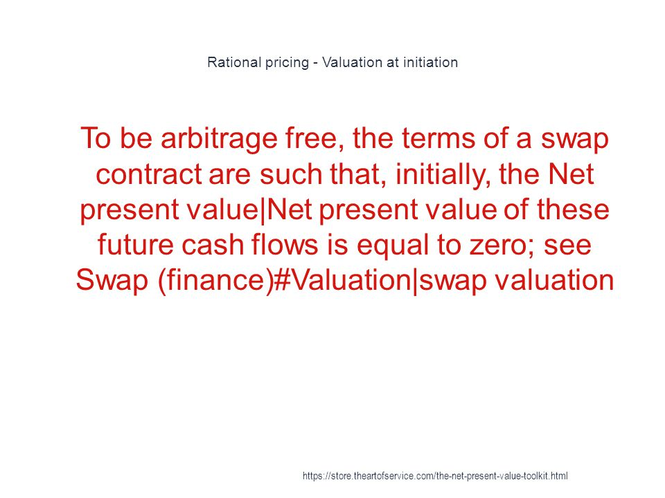 Rational pricing - Valuation at initiation 1 To be arbitrage free, the terms of a swap contract are such that, initially, the Net present value|Net present value of these future cash flows is equal to zero; see Swap (finance)#Valuation|swap valuation https://store.theartofservice.com/the-net-present-value-toolkit.html