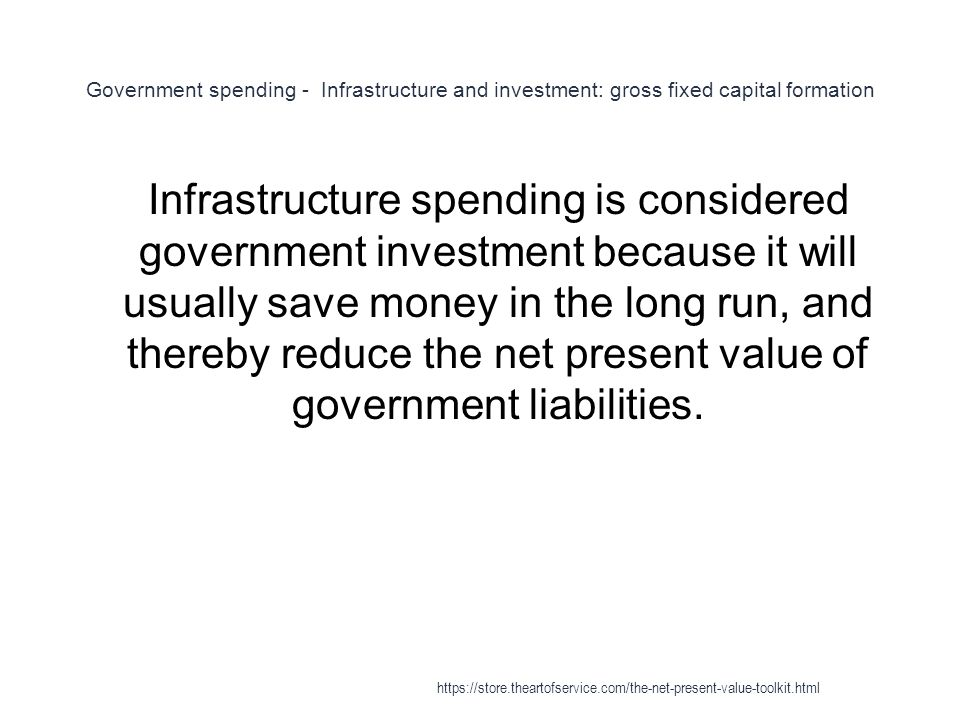 Government spending - Infrastructure and investment: gross fixed capital formation 1 Infrastructure spending is considered government investment because it will usually save money in the long run, and thereby reduce the net present value of government liabilities.