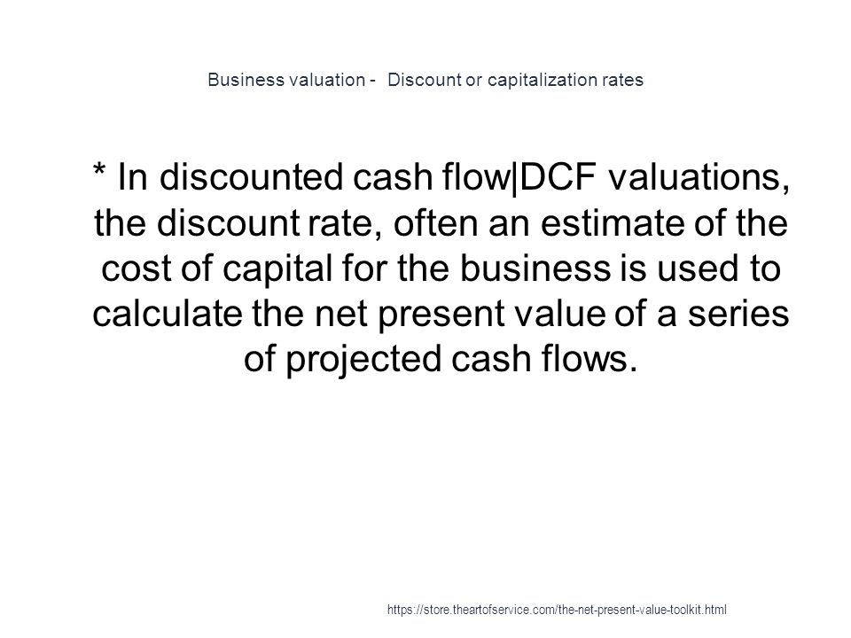 Business valuation - Discount or capitalization rates 1 * In discounted cash flow|DCF valuations, the discount rate, often an estimate of the cost of capital for the business is used to calculate the net present value of a series of projected cash flows.