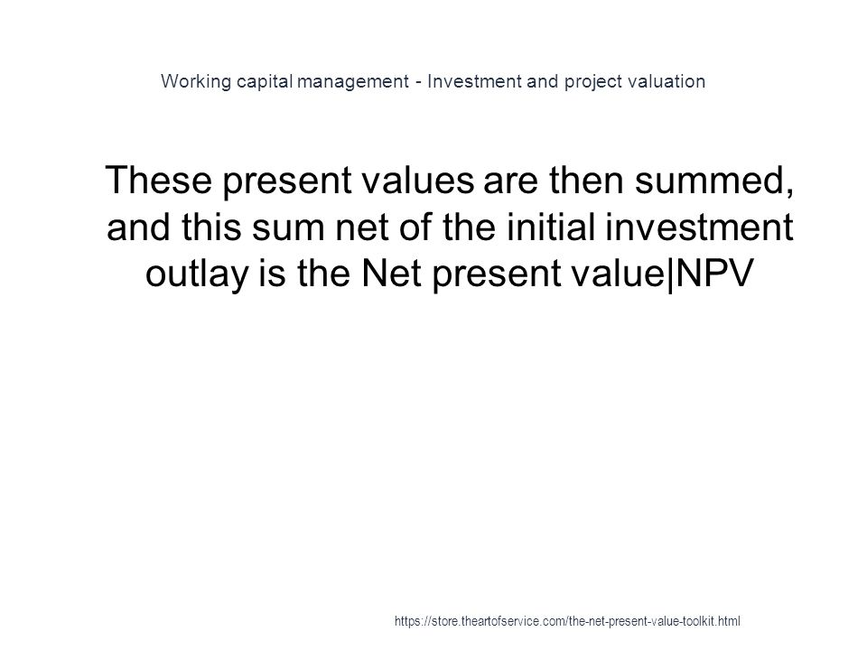 Working capital management - Investment and project valuation 1 These present values are then summed, and this sum net of the initial investment outlay is the Net present value|NPV https://store.theartofservice.com/the-net-present-value-toolkit.html