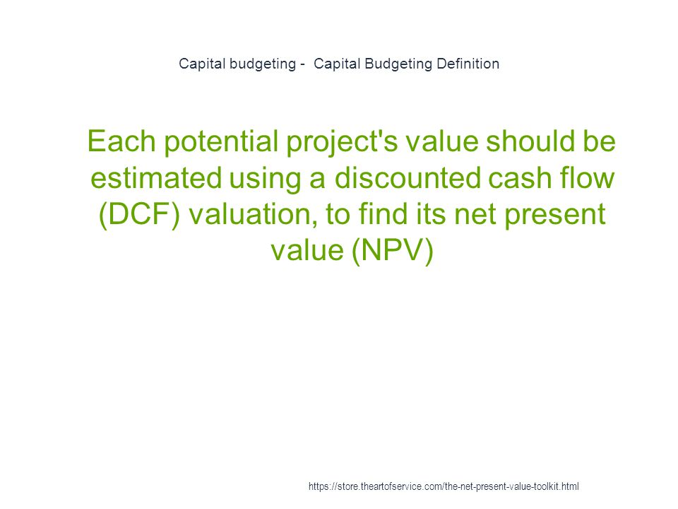 Capital budgeting - Capital Budgeting Definition 1 Each potential project s value should be estimated using a discounted cash flow (DCF) valuation, to find its net present value (NPV) https://store.theartofservice.com/the-net-present-value-toolkit.html