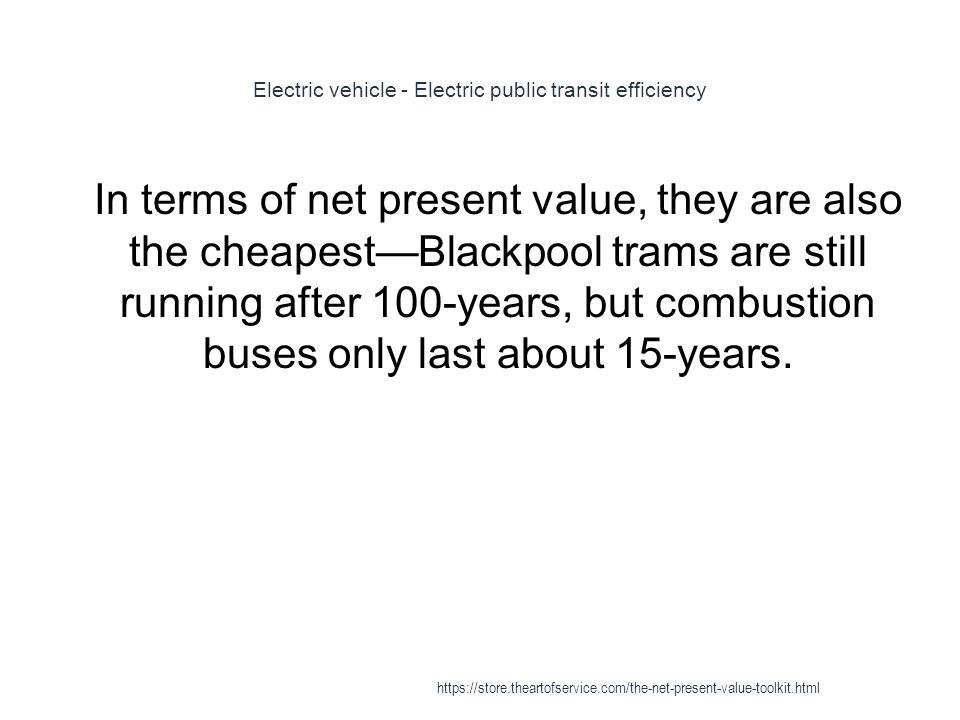 Electric vehicle - Electric public transit efficiency 1 In terms of net present value, they are also the cheapest—Blackpool trams are still running after 100-years, but combustion buses only last about 15-years.