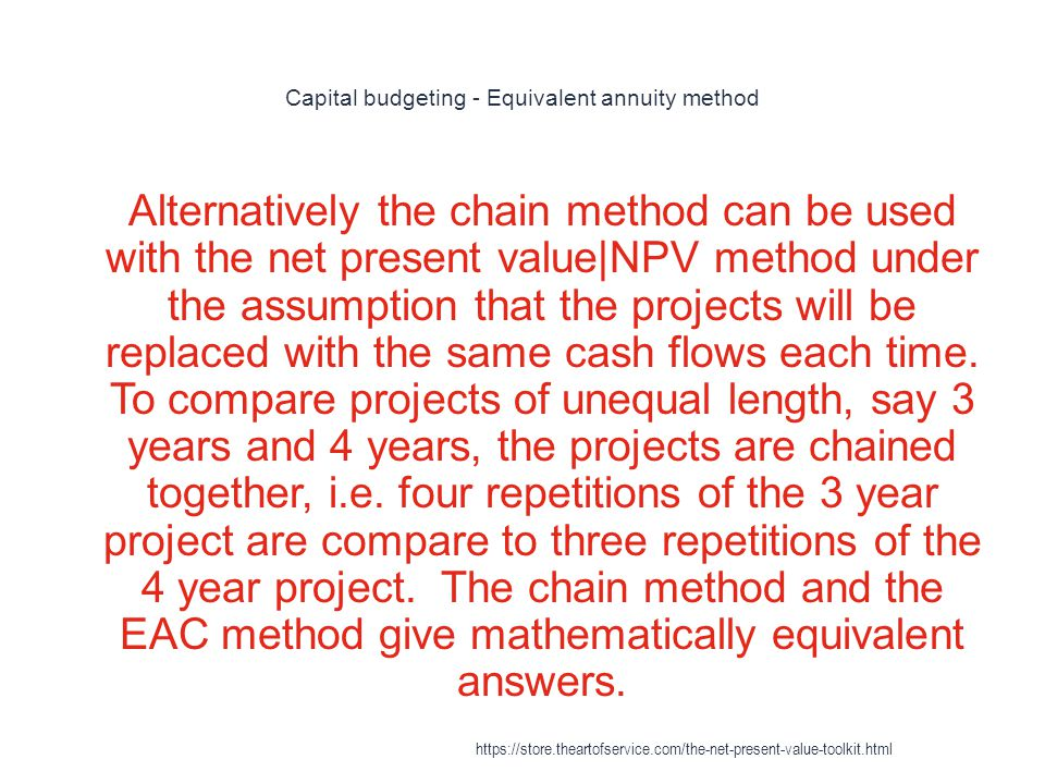 Capital budgeting - Equivalent annuity method 1 Alternatively the chain method can be used with the net present value|NPV method under the assumption that the projects will be replaced with the same cash flows each time.
