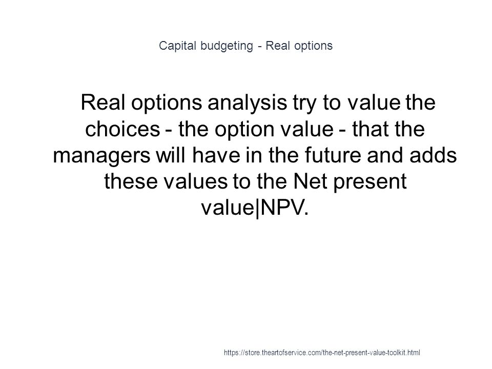 Capital budgeting - Real options 1 Real options analysis try to value the choices - the option value - that the managers will have in the future and adds these values to the Net present value|NPV.