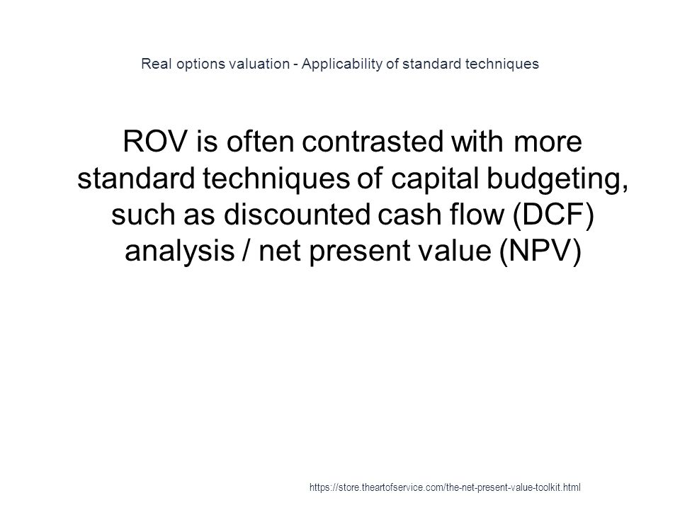Real options valuation - Applicability of standard techniques 1 ROV is often contrasted with more standard techniques of capital budgeting, such as discounted cash flow (DCF) analysis / net present value (NPV) https://store.theartofservice.com/the-net-present-value-toolkit.html
