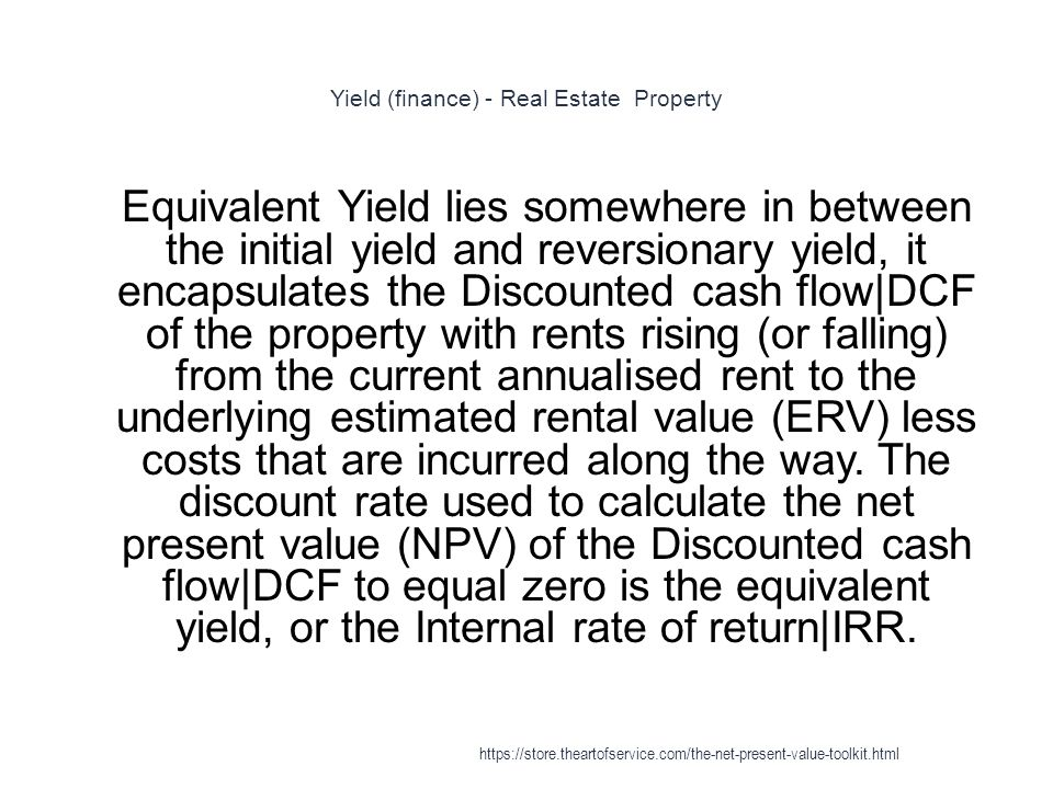 Yield (finance) - Real Estate Property 1 Equivalent Yield lies somewhere in between the initial yield and reversionary yield, it encapsulates the Discounted cash flow|DCF of the property with rents rising (or falling) from the current annualised rent to the underlying estimated rental value (ERV) less costs that are incurred along the way.