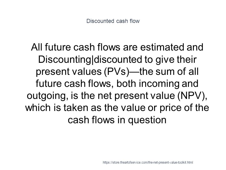 Discounted cash flow 1 All future cash flows are estimated and Discounting|discounted to give their present values (PVs)—the sum of all future cash flows, both incoming and outgoing, is the net present value (NPV), which is taken as the value or price of the cash flows in question https://store.theartofservice.com/the-net-present-value-toolkit.html