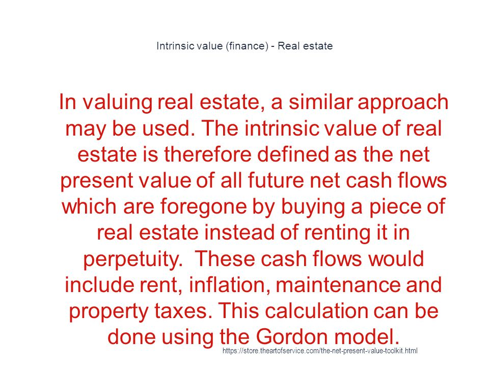 Intrinsic value (finance) - Real estate 1 In valuing real estate, a similar approach may be used.