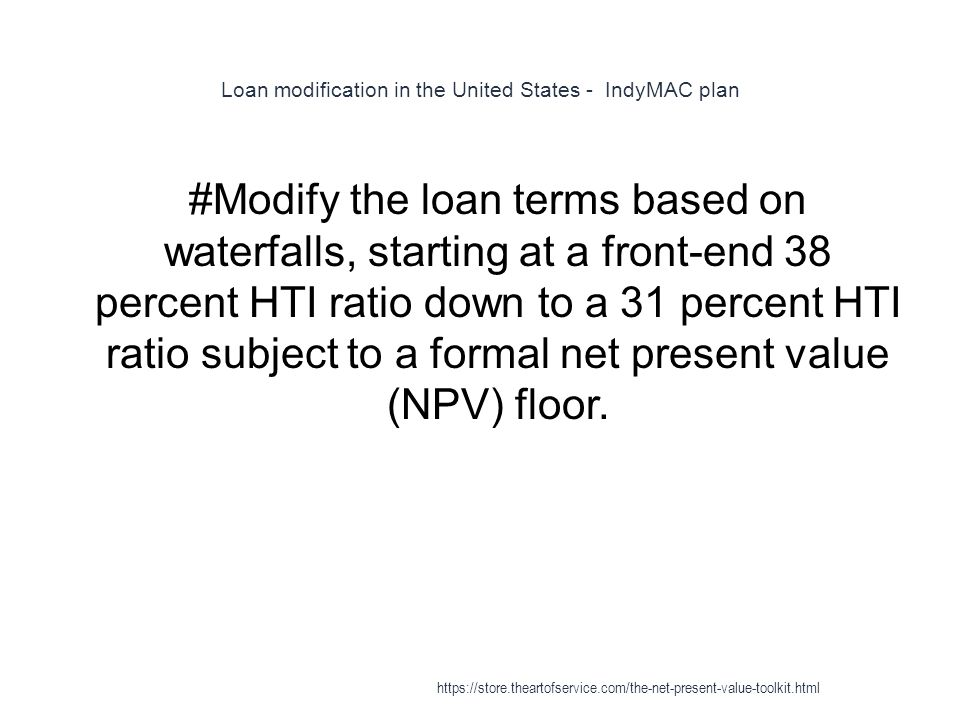 Loan modification in the United States - IndyMAC plan 1 #Modify the loan terms based on waterfalls, starting at a front-end 38 percent HTI ratio down to a 31 percent HTI ratio subject to a formal net present value (NPV) floor.