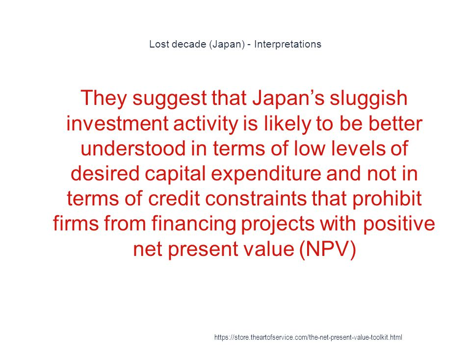 Lost decade (Japan) - Interpretations 1 They suggest that Japan's sluggish investment activity is likely to be better understood in terms of low levels of desired capital expenditure and not in terms of credit constraints that prohibit firms from financing projects with positive net present value (NPV) https://store.theartofservice.com/the-net-present-value-toolkit.html