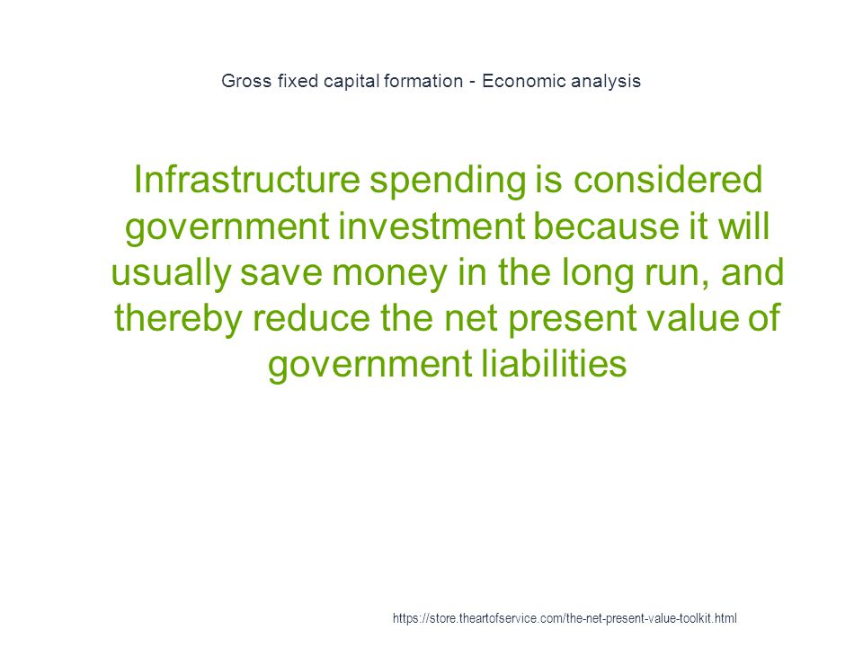 Gross fixed capital formation - Economic analysis 1 Infrastructure spending is considered government investment because it will usually save money in the long run, and thereby reduce the net present value of government liabilities https://store.theartofservice.com/the-net-present-value-toolkit.html