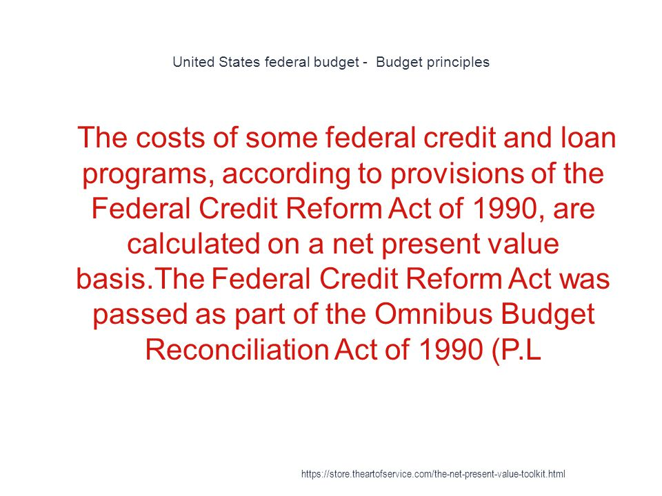 United States federal budget - Budget principles 1 The costs of some federal credit and loan programs, according to provisions of the Federal Credit Reform Act of 1990, are calculated on a net present value basis.The Federal Credit Reform Act was passed as part of the Omnibus Budget Reconciliation Act of 1990 (P.L https://store.theartofservice.com/the-net-present-value-toolkit.html