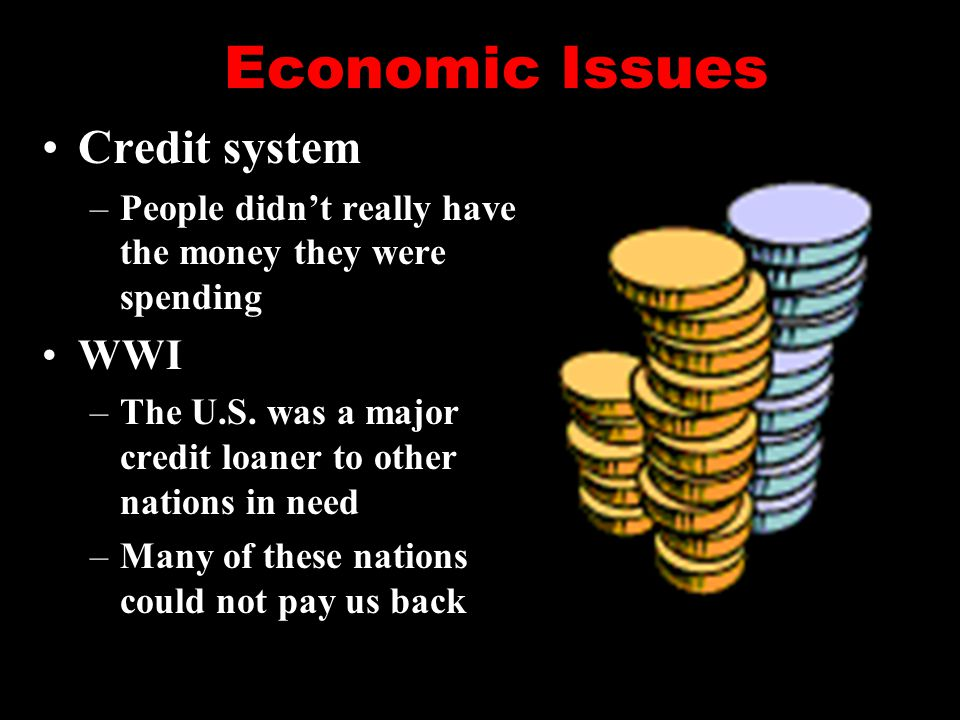 Economic Issues Credit system –People didn't really have the money they were spending WWI –The U.S. was a major credit loaner to other nations in need