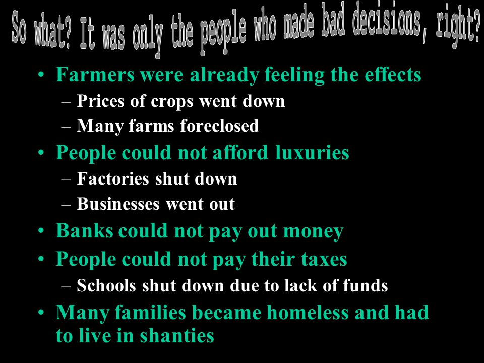 Farmers were already feeling the effects –Prices of crops went down –Many farms foreclosed People could not afford luxuries –Factories shut down –Busi