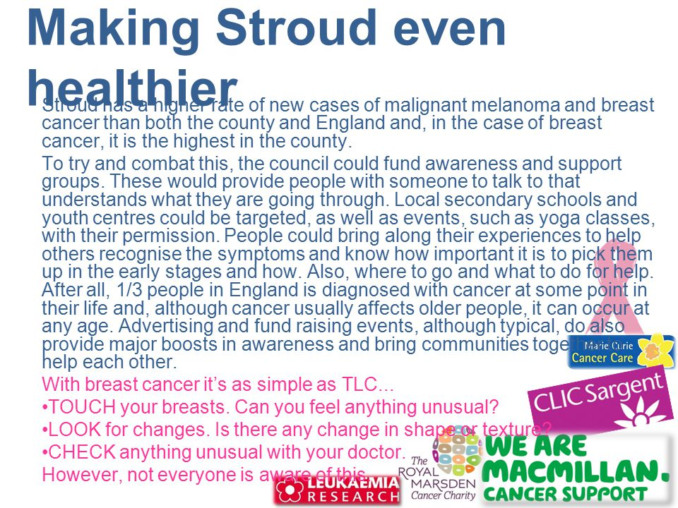 Making Stroud even healthier Stroud has a higher rate of new cases of malignant melanoma and breast cancer than both the county and England and, in the case of breast cancer, it is the highest in the county.