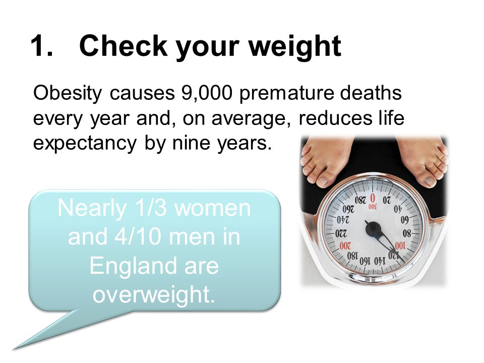 1. Check your weight Obesity causes 9,000 premature deaths every year and, on average, reduces life expectancy by nine years. Nearly 1/3 women and 4/1