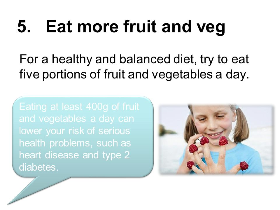 5. Eat more fruit and veg Eating at least 400g of fruit and vegetables a day can lower your risk of serious health problems, such as heart disease and