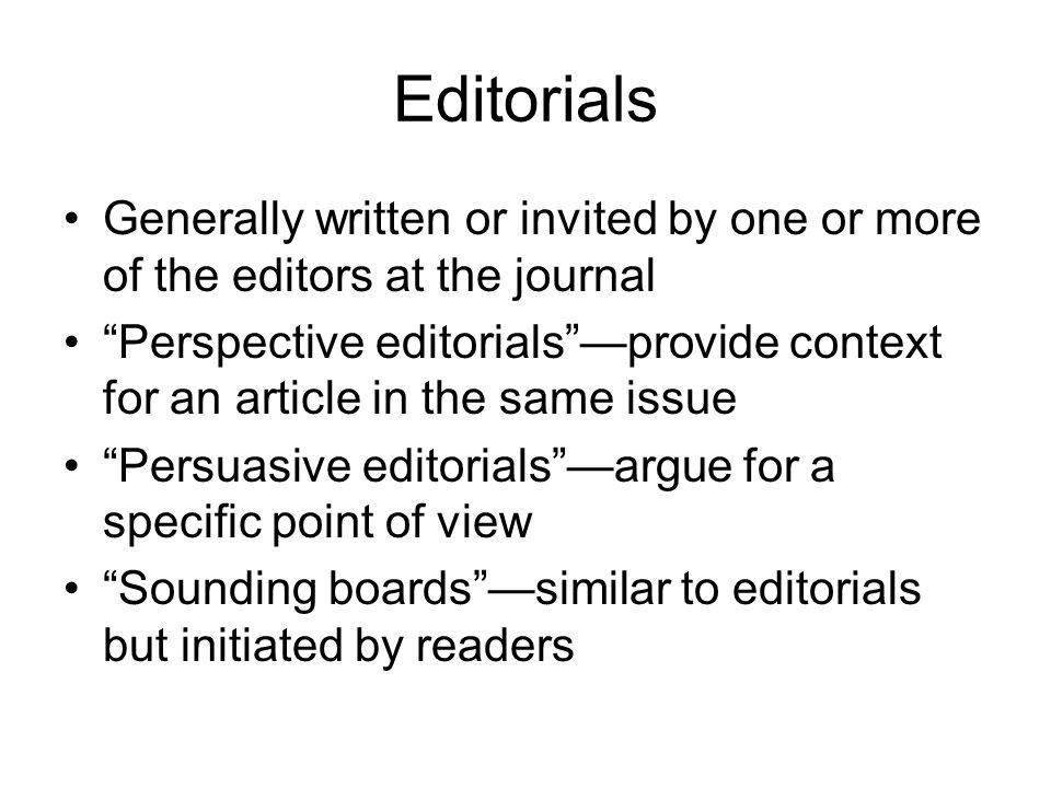 Editorials Generally written or invited by one or more of the editors at the journal Perspective editorials —provide context for an article in the same issue Persuasive editorials —argue for a specific point of view Sounding boards —similar to editorials but initiated by readers
