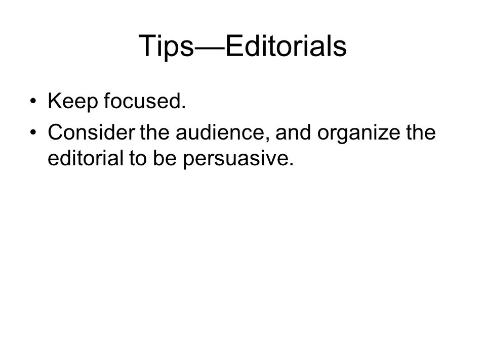 Tips—Editorials Keep focused. Consider the audience, and organize the editorial to be persuasive.