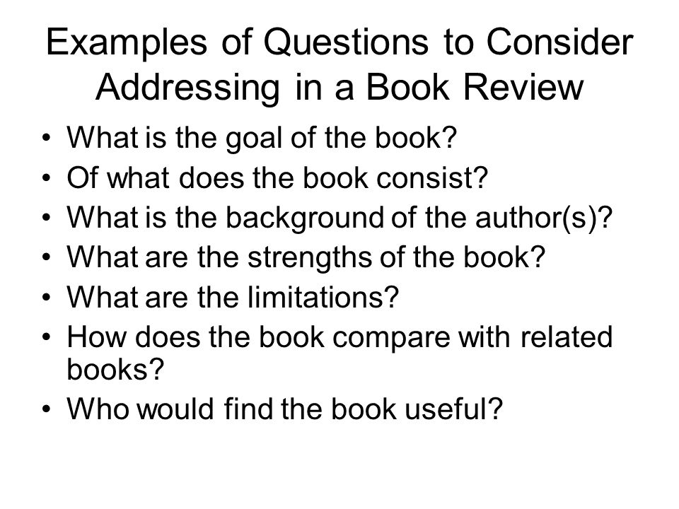 Examples of Questions to Consider Addressing in a Book Review What is the goal of the book.