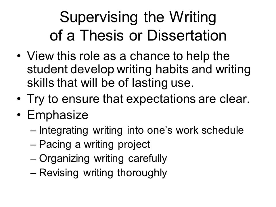 Supervising the Writing of a Thesis or Dissertation View this role as a chance to help the student develop writing habits and writing skills that will be of lasting use.