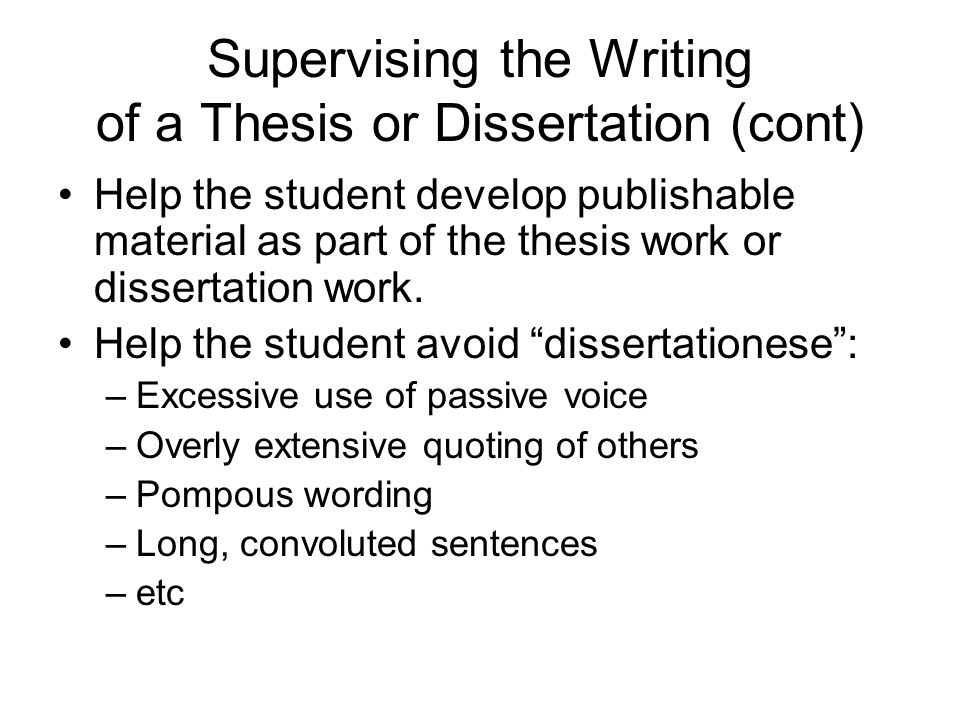 Supervising the Writing of a Thesis or Dissertation (cont) Help the student develop publishable material as part of the thesis work or dissertation work.