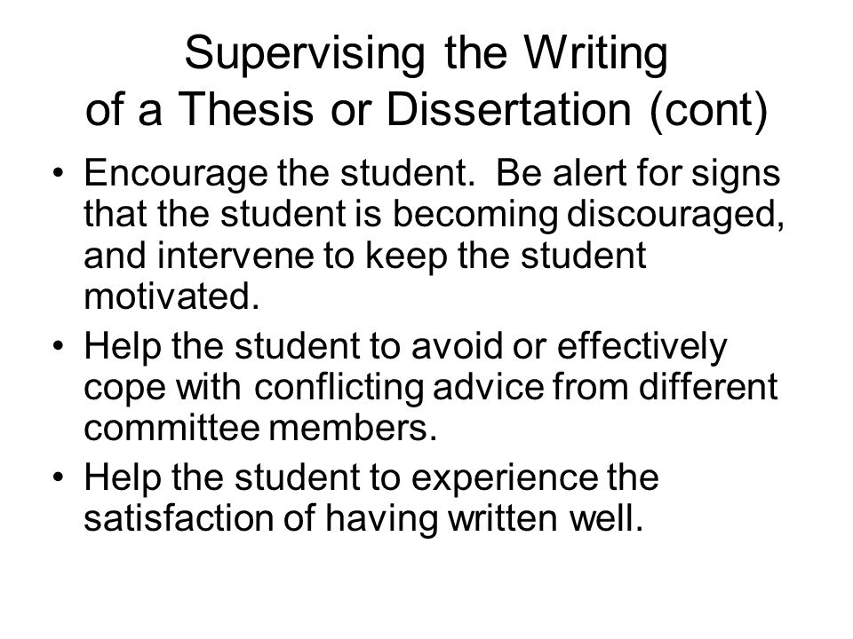 Supervising the Writing of a Thesis or Dissertation (cont) Encourage the student.