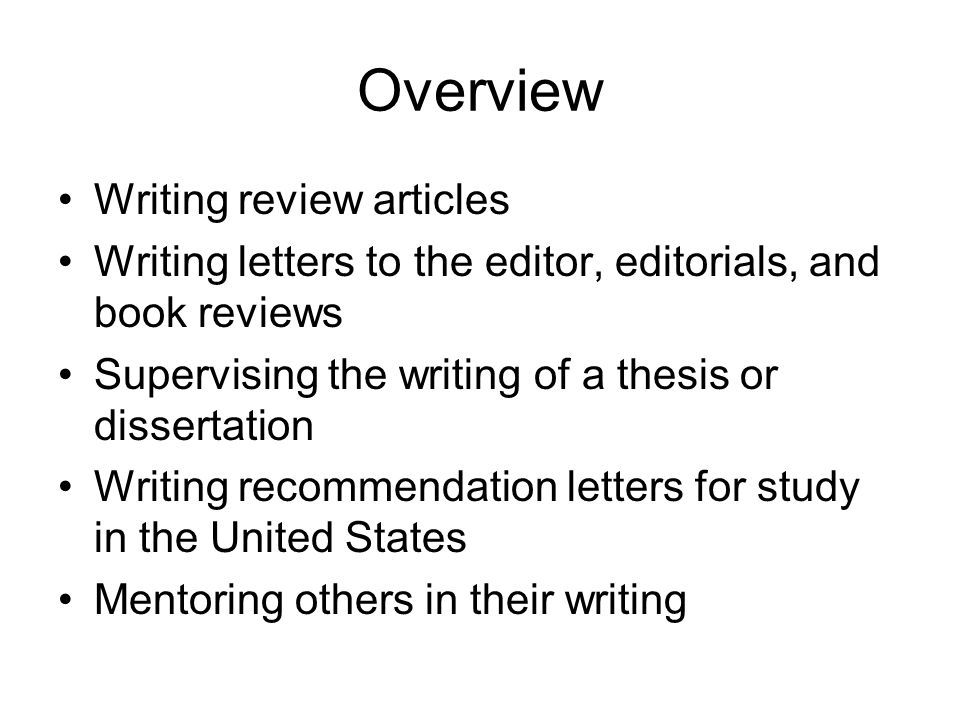 Overview Writing review articles Writing letters to the editor, editorials, and book reviews Supervising the writing of a thesis or dissertation Writing recommendation letters for study in the United States Mentoring others in their writing