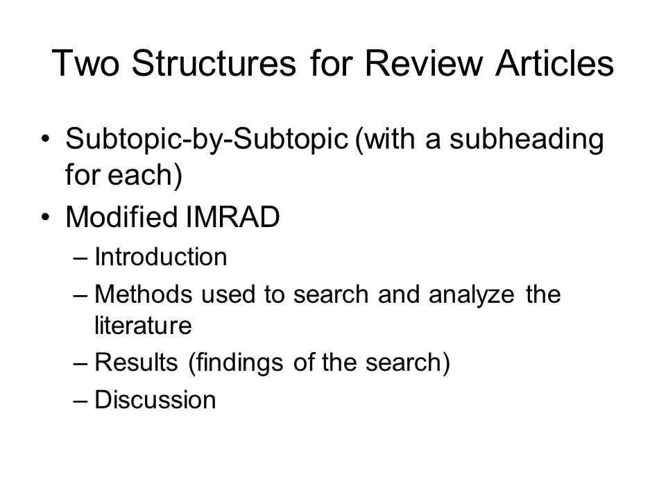 Two Structures for Review Articles Subtopic-by-Subtopic (with a subheading for each) Modified IMRAD –Introduction –Methods used to search and analyze the literature –Results (findings of the search) –Discussion