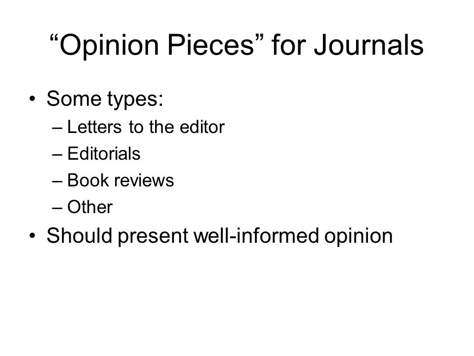 Opinion Pieces for Journals Some types: –Letters to the editor –Editorials –Book reviews –Other Should present well-informed opinion