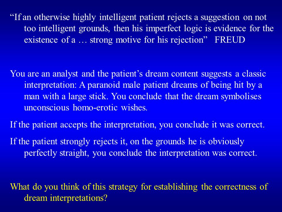 If an otherwise highly intelligent patient rejects a suggestion on not too intelligent grounds, then his imperfect logic is evidence for the existence of a … strong motive for his rejection FREUD You are an analyst and the patient's dream content suggests a classic interpretation: A paranoid male patient dreams of being hit by a man with a large stick.