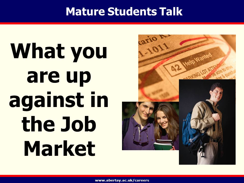 www.abertay.ac.uk/careers Today's Picture In UK 26% of student population is mature In Abertay 32% Huge expansion in Higher Education Graduate labour market has changed New patterns of employment and career paths All of this offers challenges to the mature grad.