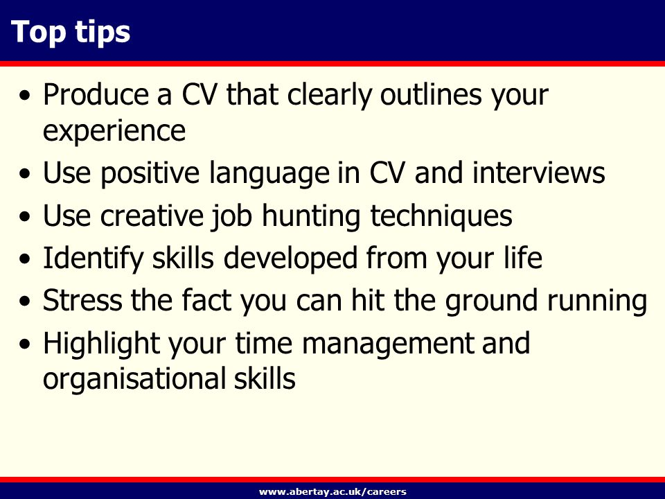 www.abertay.ac.uk/careers Top tips Produce a CV that clearly outlines your experience Use positive language in CV and interviews Use creative job hunting techniques Identify skills developed from your life Stress the fact you can hit the ground running Highlight your time management and organisational skills