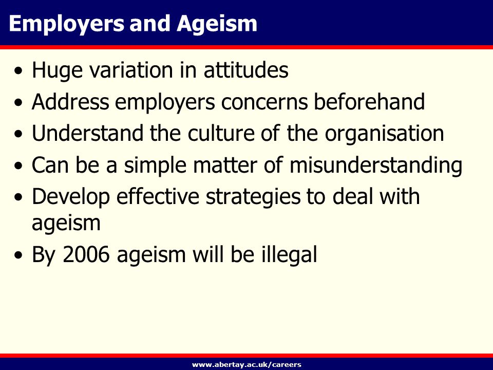 www.abertay.ac.uk/careers Employers and Ageism Huge variation in attitudes Address employers concerns beforehand Understand the culture of the organisation Can be a simple matter of misunderstanding Develop effective strategies to deal with ageism By 2006 ageism will be illegal