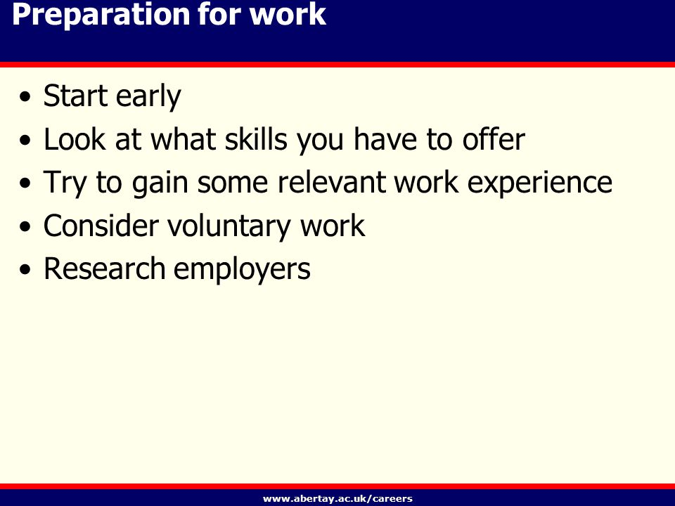 www.abertay.ac.uk/careers Preparation for work Start early Look at what skills you have to offer Try to gain some relevant work experience Consider voluntary work Research employers