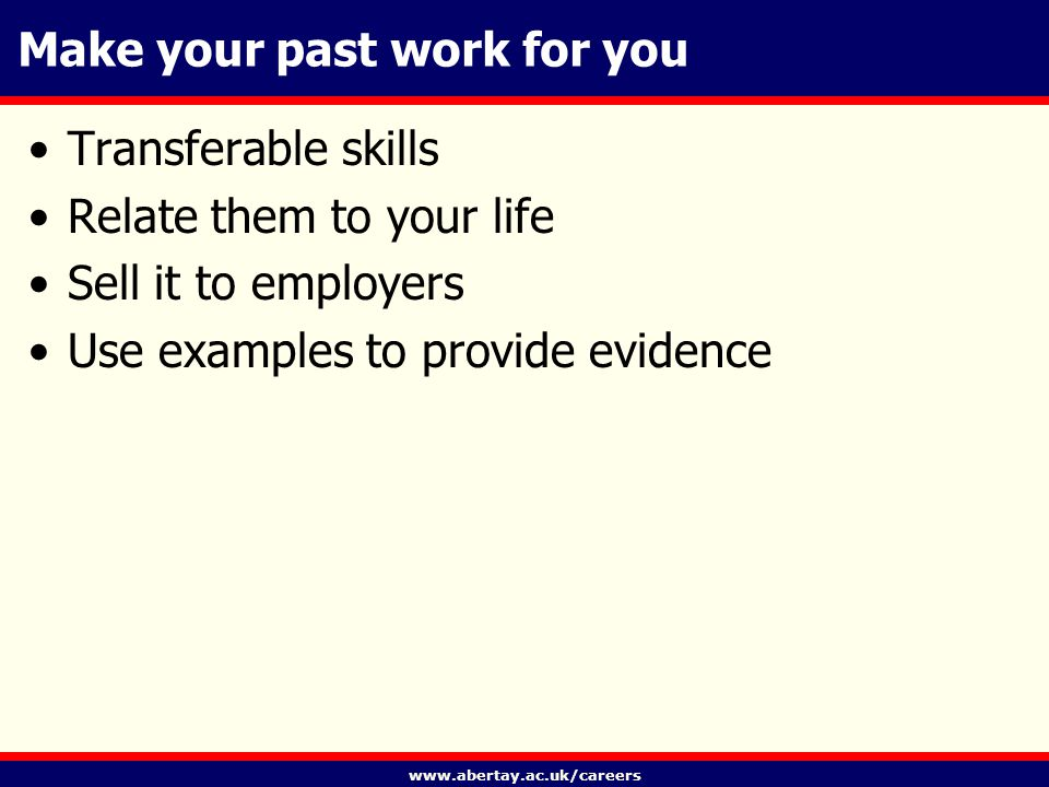 www.abertay.ac.uk/careers Make your past work for you Transferable skills Relate them to your life Sell it to employers Use examples to provide evidence