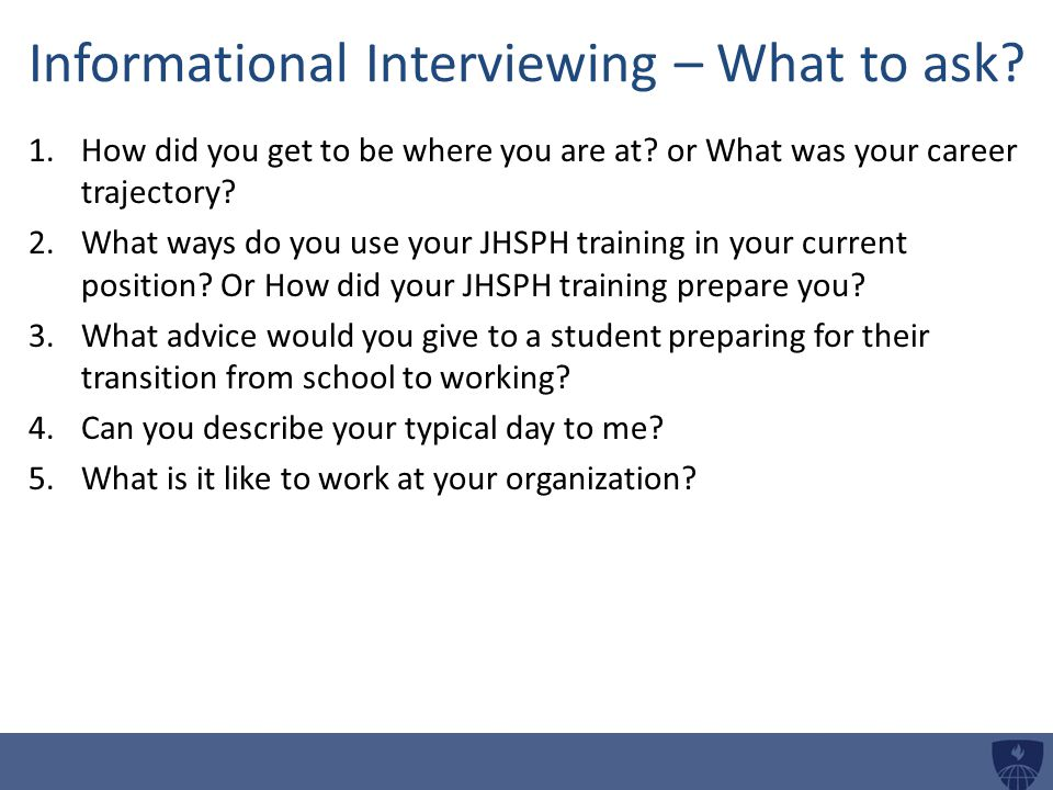 Informational Interviewing – What to ask.1.How did you get to be where you are at.