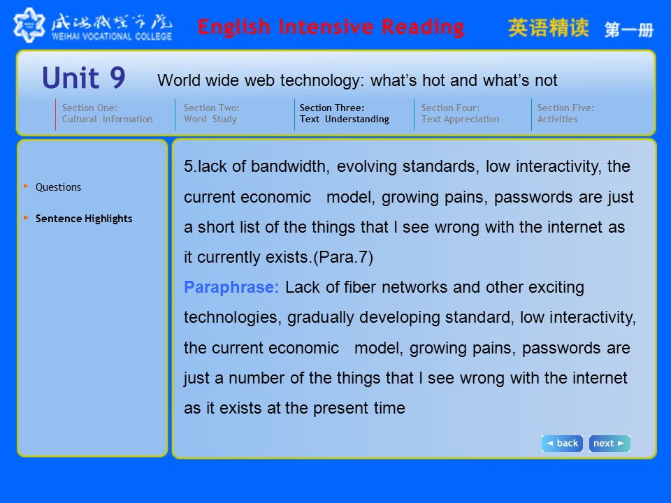 World wide web technology: what's hot and what's not Unit 9 5.lack of bandwidth, evolving standards, low interactivity, the current economic model, growing pains, passwords are just a short list of the things that I see wrong with the internet as it currently exists.(Para.7) Paraphrase: Lack of fiber networks and other exciting technologies, gradually developing standard, low interactivity, the current economic model, growing pains, passwords are just a number of the things that I see wrong with the internet as it exists at the present time Section One: Cultural Information Section Three: Text Understanding Section Four: Text Appreciation Section Five: Activities Section Two: Word Study Questions Sentence Highlights