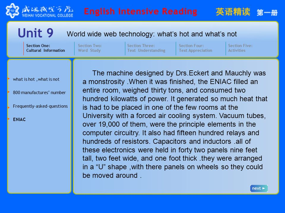 World wide web technology: what's hot and what's not Unit 9 Section One: Cultural Information Section Three: Text Understanding Section Four: Text Appreciation Section Five: Activities Section Two: Word Study Frequently-asked-questions ENIAC 800 manufactures' number what is hot,what is not The machine designed by Drs.Eckert and Mauchly was a monstrosity.When it was finished, the ENIAC filled an entire room, weighed thirty tons, and consumed two hundred kilowatts of power.