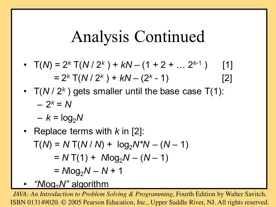 Analysis Continued T(N) = 2 k T(N / 2 k ) + kN – (1 + 2 + … 2 k-1 ) [1] = 2 k T(N / 2 k ) + kN – (2 k - 1) [2] T(N / 2 k ) gets smaller until the base case T(1): –2 k = N –k = log 2 N Replace terms with k in [2]: T(N) = N T(N / N) + log 2 N*N – (N – 1) = N T(1) + Nlog 2 N – (N – 1) = Nlog 2 N – N + 1 Nlog 2 N algorithm