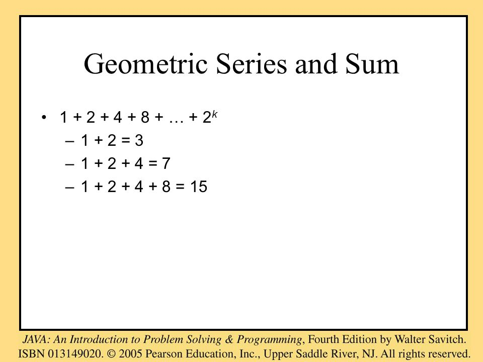 Geometric Series and Sum 1 + 2 + 4 + 8 + … + 2 k –1 + 2 = 3 –1 + 2 + 4 = 7 –1 + 2 + 4 + 8 = 15