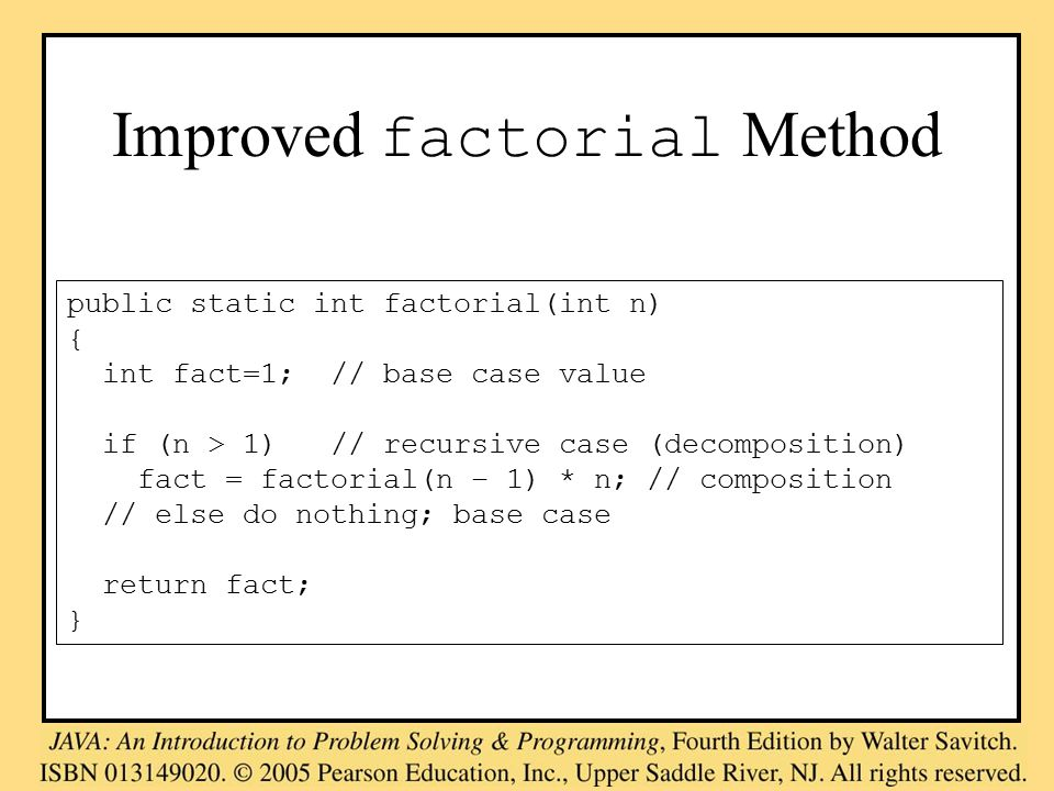 Improved factorial Method public static int factorial(int n) { int fact=1; // base case value if (n > 1) // recursive case (decomposition) fact = factorial(n – 1) * n; // composition // else do nothing; base case return fact; }