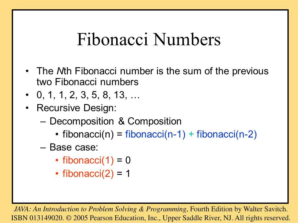 Fibonacci Numbers The Nth Fibonacci number is the sum of the previous two Fibonacci numbers 0, 1, 1, 2, 3, 5, 8, 13, … Recursive Design: –Decomposition & Composition fibonacci(n) = fibonacci(n-1) + fibonacci(n-2) –Base case: fibonacci(1) = 0 fibonacci(2) = 1