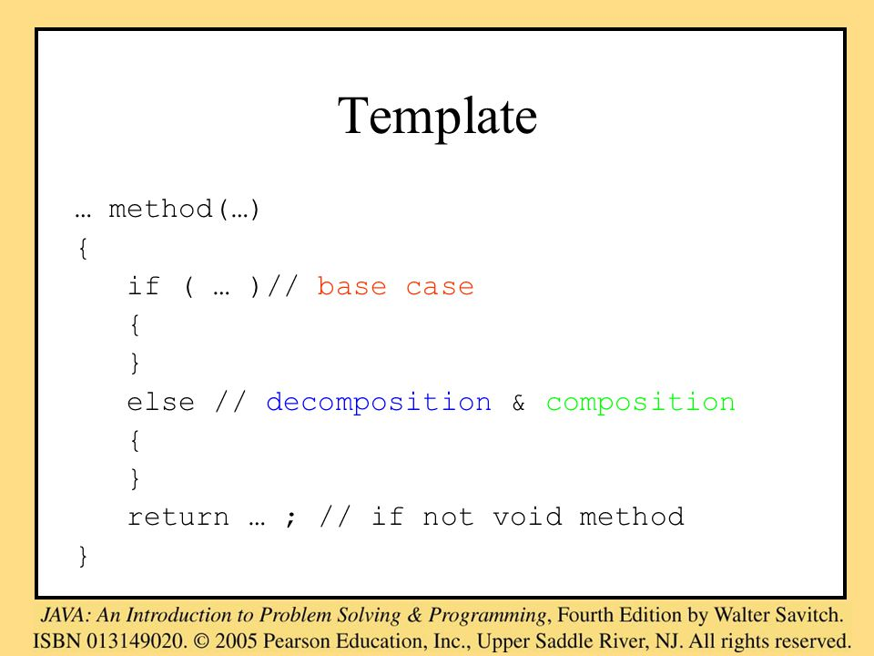 Template … method(…) { if ( … )// base case { } else // decomposition & composition { } return … ; // if not void method }