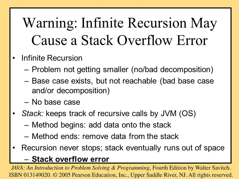 Warning: Infinite Recursion May Cause a Stack Overflow Error Infinite Recursion –Problem not getting smaller (no/bad decomposition) –Base case exists, but not reachable (bad base case and/or decomposition) –No base case Stack: keeps track of recursive calls by JVM (OS) –Method begins: add data onto the stack –Method ends: remove data from the stack Recursion never stops; stack eventually runs out of space –Stack overflow error