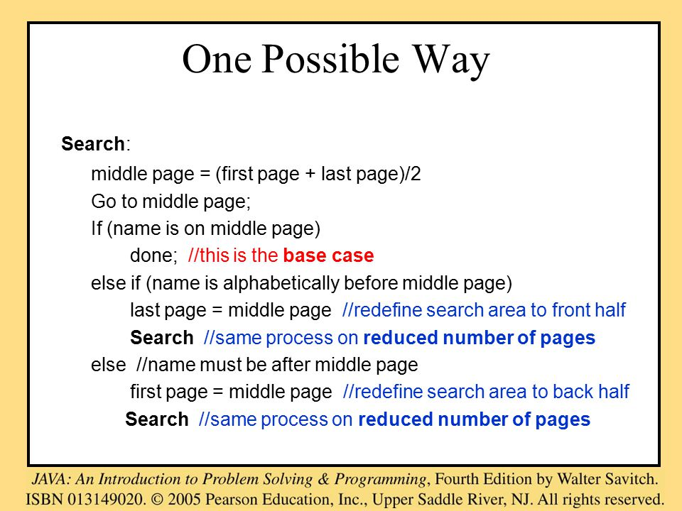 One Possible Way Search: middle page = (first page + last page)/2 Go to middle page; If (name is on middle page) done; //this is the base case else if (name is alphabetically before middle page) last page = middle page //redefine search area to front half Search //same process on reduced number of pages else //name must be after middle page first page = middle page //redefine search area to back half Search //same process on reduced number of pages
