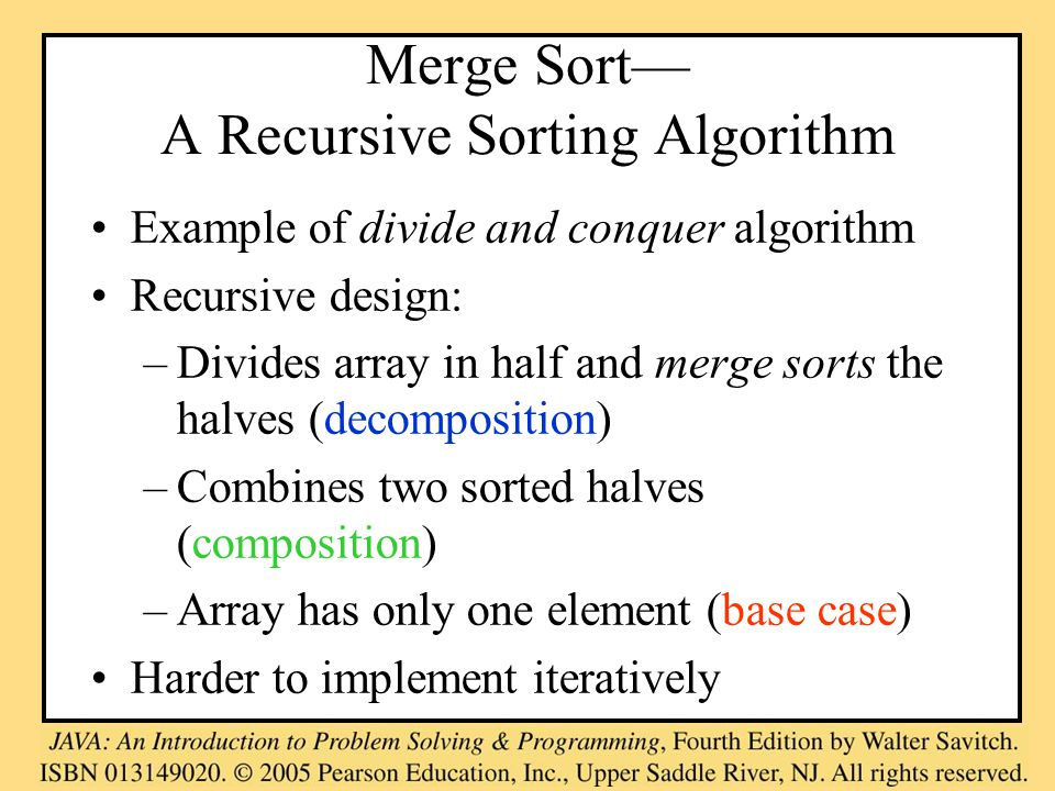 Merge Sort— A Recursive Sorting Algorithm Example of divide and conquer algorithm Recursive design: –Divides array in half and merge sorts the halves (decomposition) –Combines two sorted halves (composition) –Array has only one element (base case) Harder to implement iteratively
