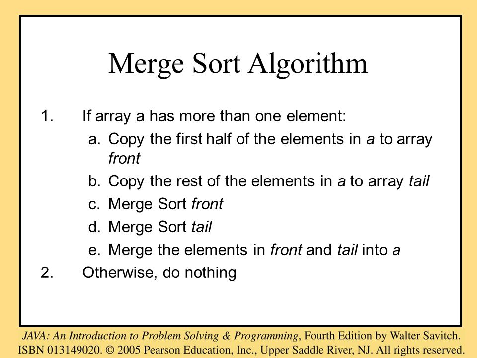 Merge Sort Algorithm 1.If array a has more than one element: a.Copy the first half of the elements in a to array front b.Copy the rest of the elements in a to array tail c.Merge Sort front d.Merge Sort tail e.Merge the elements in front and tail into a 2.Otherwise, do nothing