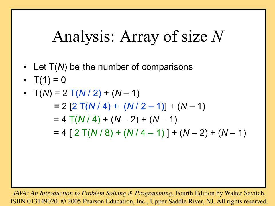 Analysis: Array of size N Let T(N) be the number of comparisons T(1) = 0 T(N) = 2 T(N / 2) + (N – 1) = 2 [2 T(N / 4) + (N / 2 – 1)] + (N – 1) = 4 T(N / 4) + (N – 2) + (N – 1) = 4 [ 2 T(N / 8) + (N / 4 – 1) ] + (N – 2) + (N – 1)